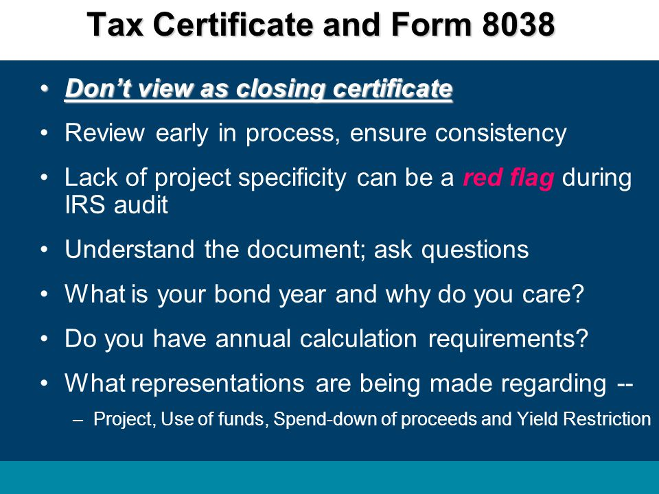 Don't view as closing certificateDon't view as closing certificate Review early in process, ensure consistency Lack of project specificity can be a red flag during IRS audit Understand the document; ask questions What is your bond year and why do you care.
