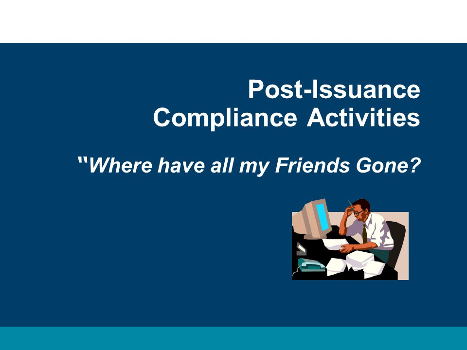 Post-Issuance Compliance Activities Where have all my Friends Gone