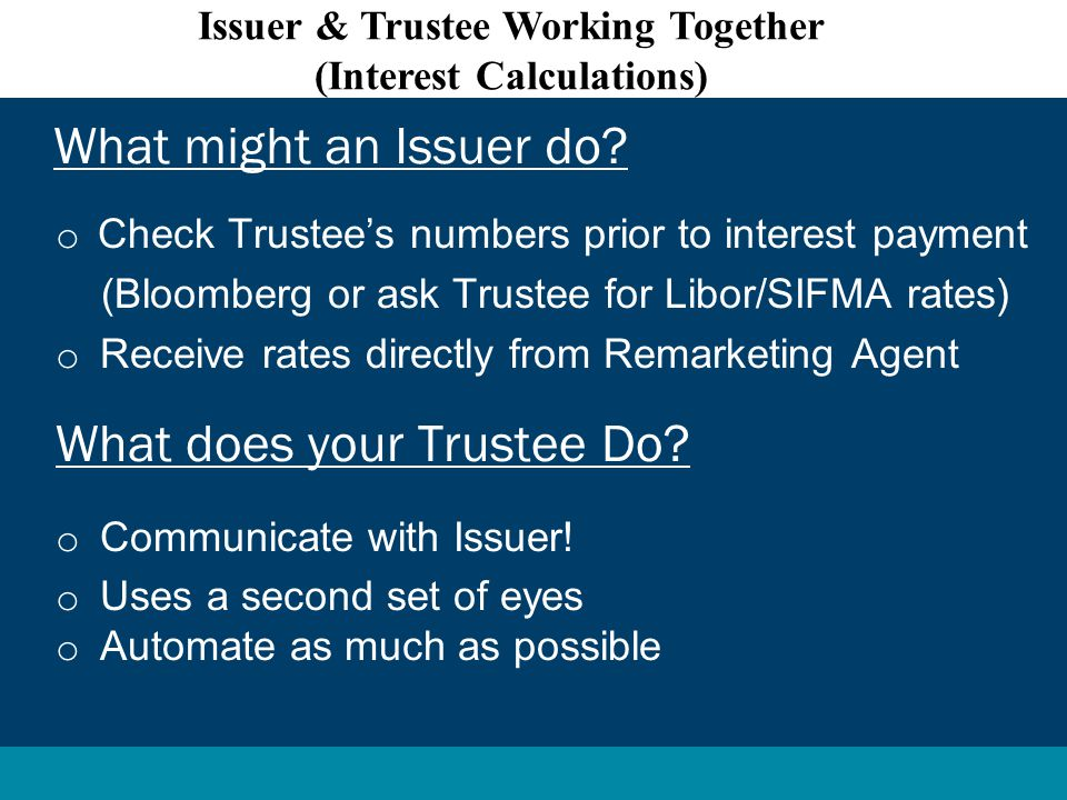 o Check Trustee's numbers prior to interest payment (Bloomberg or ask Trustee for Libor/SIFMA rates) o Receive rates directly from Remarketing Agent What does your Trustee Do.