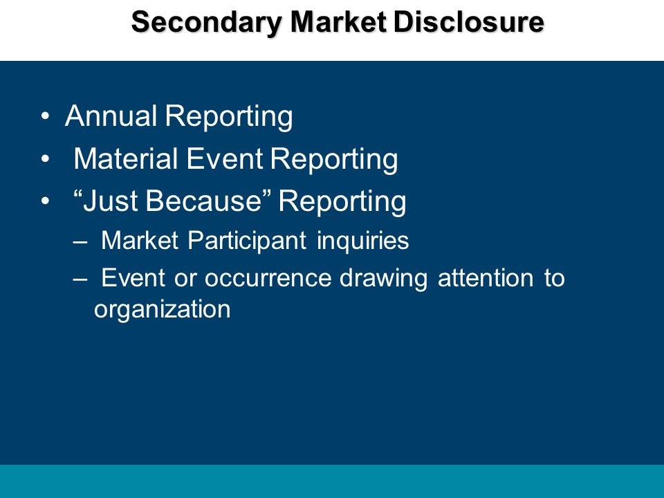Secondary Market Disclosure Annual Reporting Material Event Reporting Just Because Reporting – Market Participant inquiries – Event or occurrence drawing attention to organization