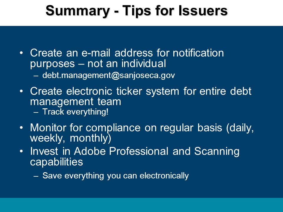 Summary - Tips for Issuers Create an e-mail address for notification purposes – not an individual –debt.management@sanjoseca.gov Create electronic ticker system for entire debt management team –Track everything.