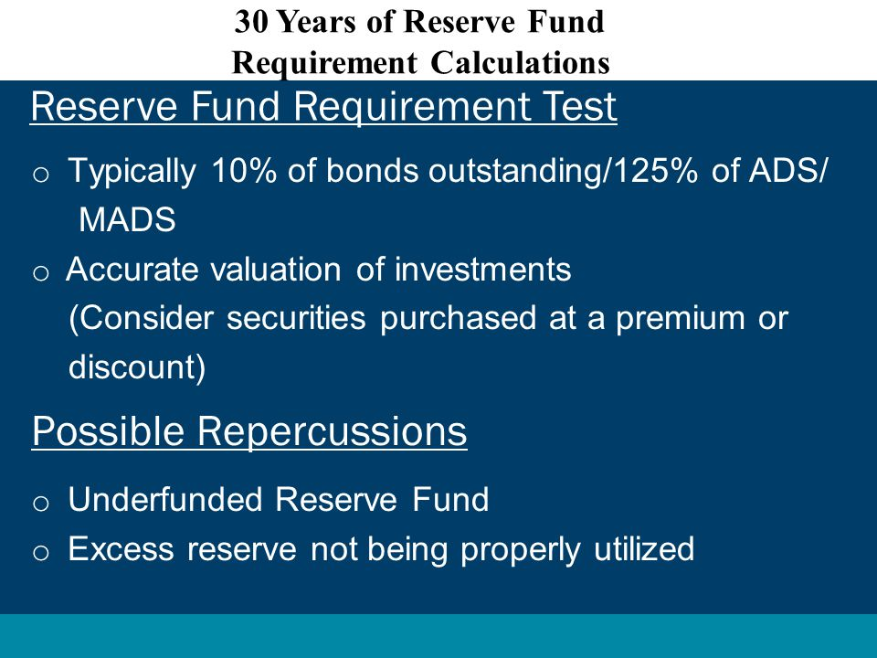 o Typically 10% of bonds outstanding/125% of ADS/ MADS o Accurate valuation of investments (Consider securities purchased at a premium or discount) Possible Repercussions o Underfunded Reserve Fund o Excess reserve not being properly utilized Reserve Fund Requirement Test 30 Years of Reserve Fund Requirement Calculations