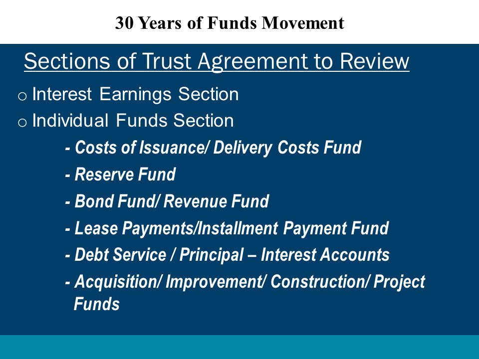 o Interest Earnings Section o Individual Funds Section - Costs of Issuance/ Delivery Costs Fund - Reserve Fund - Bond Fund/ Revenue Fund - Lease Payments/Installment Payment Fund - Debt Service / Principal – Interest Accounts - Acquisition/ Improvement/ Construction/ Project Funds Sections of Trust Agreement to Review 30 Years of Funds Movement