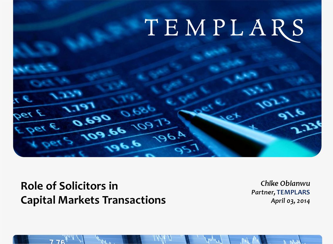 Role of Solicitors in Capital Markets Transactions Chike Obianwu Partner, TEMPLARS April 03, 2014