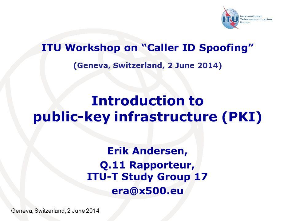 Geneva, Switzerland, 2 June 2014 Introduction to public-key infrastructure (PKI) Erik Andersen, Q.11 Rapporteur, ITU-T Study Group 17 era@x500.eu ITU Workshop on Caller ID Spoofing (Geneva, Switzerland, 2 June 2014)