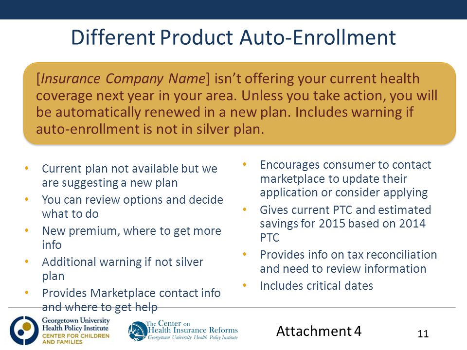 Different Product Auto-Enrollment Current plan not available but we are suggesting a new plan You can review options and decide what to do New premium, where to get more info Additional warning if not silver plan Provides Marketplace contact info and where to get help Encourages consumer to contact marketplace to update their application or consider applying Gives current PTC and estimated savings for 2015 based on 2014 PTC Provides info on tax reconciliation and need to review information Includes critical dates 11 [Insurance Company Name] isn't offering your current health coverage next year in your area.