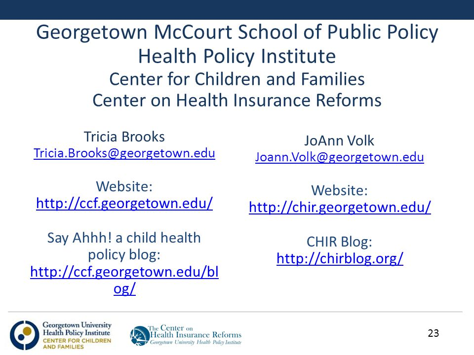 Georgetown McCourt School of Public Policy Health Policy Institute Center for Children and Families Center on Health Insurance Reforms Tricia Brooks Tricia.Brooks@georgetown.edu Website: http://ccf.georgetown.edu/ http://ccf.georgetown.edu/ Say Ahhh.