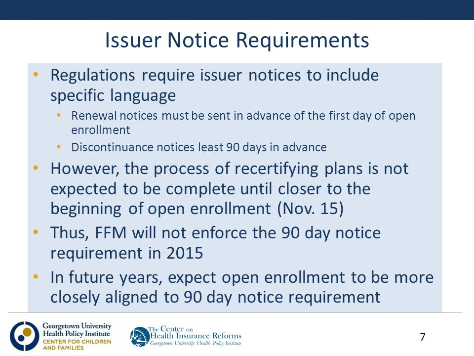 Issuer Notice Requirements Regulations require issuer notices to include specific language Renewal notices must be sent in advance of the first day of open enrollment Discontinuance notices least 90 days in advance However, the process of recertifying plans is not expected to be complete until closer to the beginning of open enrollment (Nov.
