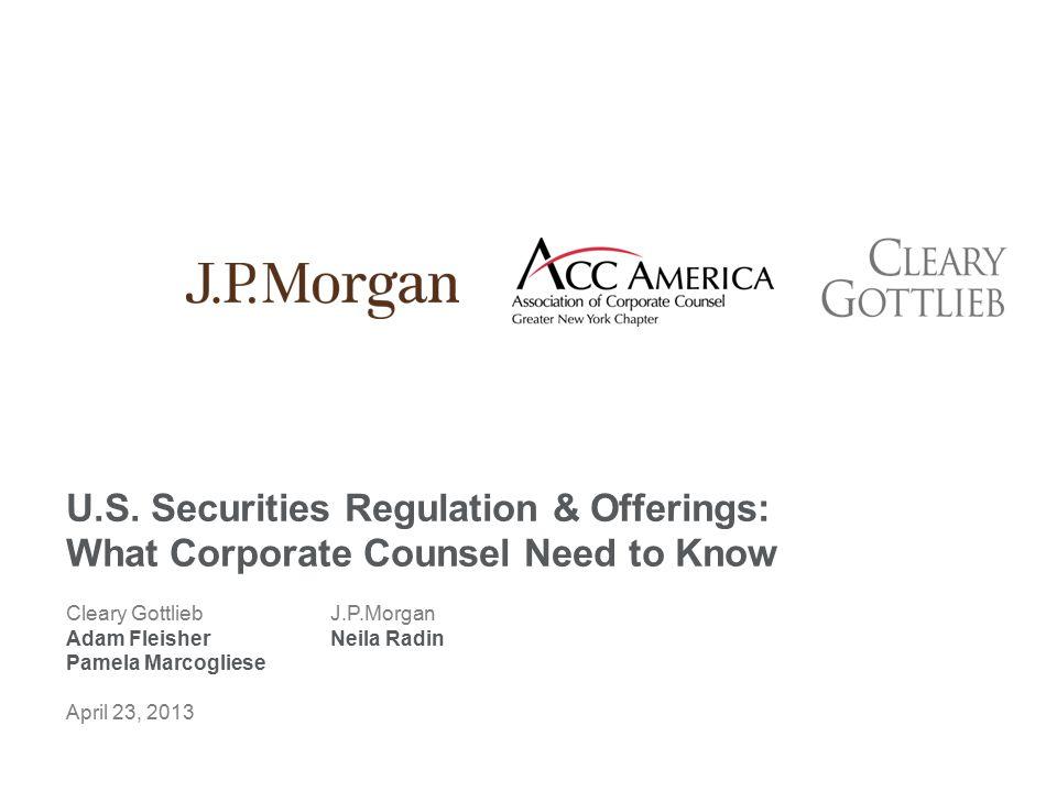 Cleary GottliebJ.P.Morgan Adam FleisherNeila Radin Pamela Marcogliese April 23, 2013 U.S. Securities Regulation & Offerings: What Corporate Counsel Ne