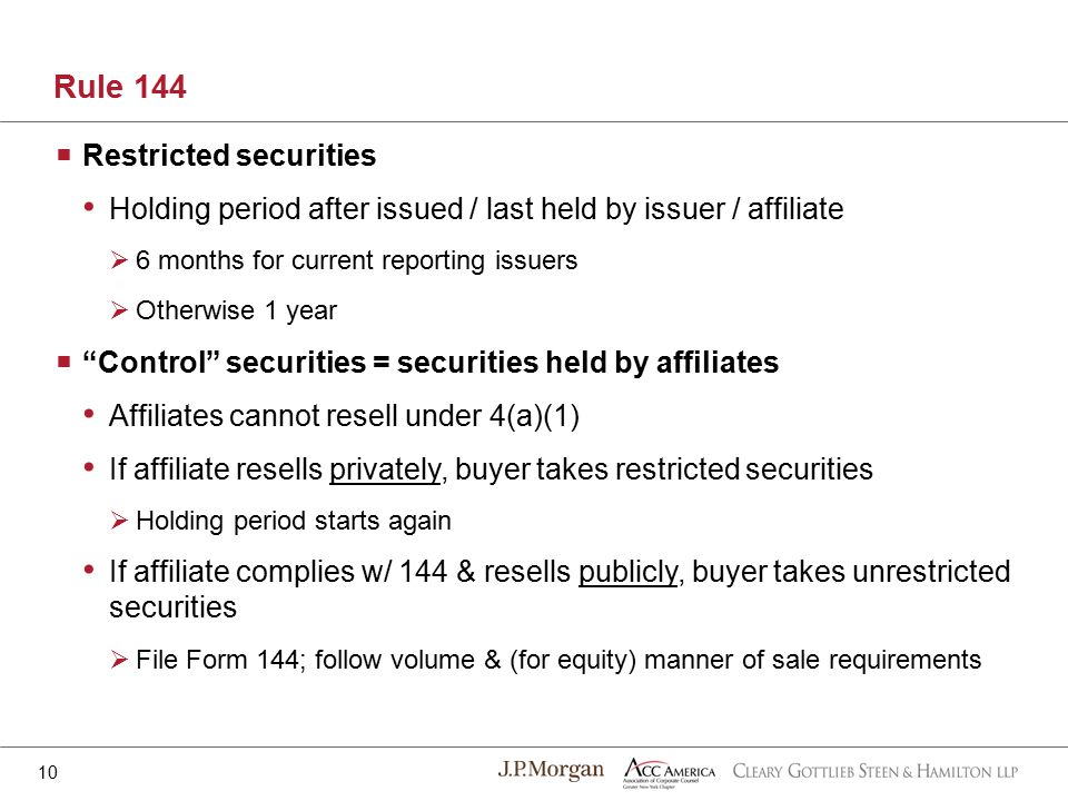  Restricted securities Holding period after issued / last held by issuer / affiliate  6 months for current reporting issuers  Otherwise 1 year  Control securities = securities held by affiliates Affiliates cannot resell under 4(a)(1) If affiliate resells privately, buyer takes restricted securities  Holding period starts again If affiliate complies w/ 144 & resells publicly, buyer takes unrestricted securities  File Form 144; follow volume & (for equity) manner of sale requirements Rule 144 10