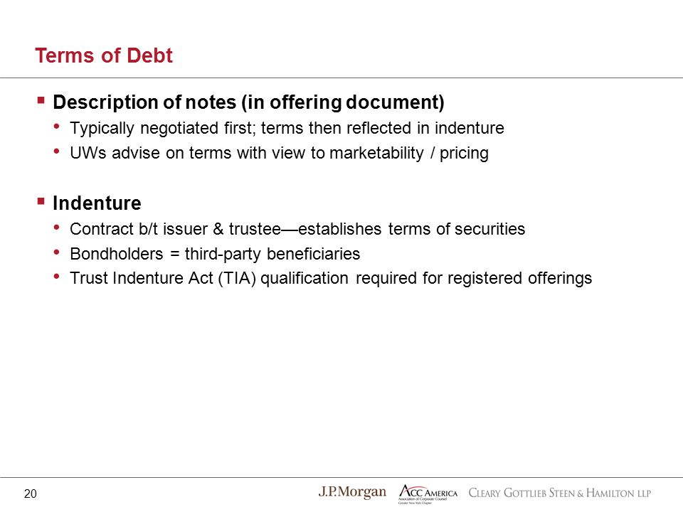  Description of notes (in offering document) Typically negotiated first; terms then reflected in indenture UWs advise on terms with view to marketability / pricing  Indenture Contract b/t issuer & trustee—establishes terms of securities Bondholders = third-party beneficiaries Trust Indenture Act (TIA) qualification required for registered offerings Terms of Debt 20