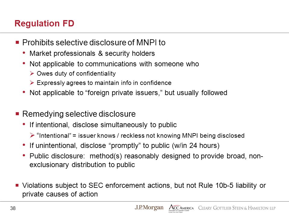 Regulation FD 38  Prohibits selective disclosure of MNPI to Market professionals & security holders Not applicable to communications with someone who  Owes duty of confidentiality  Expressly agrees to maintain info in confidence Not applicable to foreign private issuers, but usually followed  Remedying selective disclosure If intentional, disclose simultaneously to public  Intentional = issuer knows / reckless not knowing MNPI being disclosed If unintentional, disclose promptly to public (w/in 24 hours) Public disclosure: method(s) reasonably designed to provide broad, non- exclusionary distribution to public  Violations subject to SEC enforcement actions, but not Rule 10b-5 liability or private causes of action