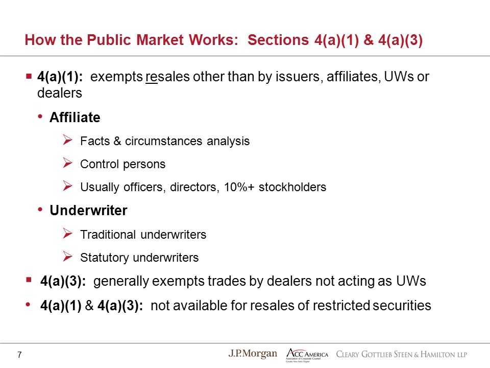How the Public Market Works: Sections 4(a)(1) & 4(a)(3) 7  4(a)(1): exempts resales other than by issuers, affiliates, UWs or dealers Affiliate  Facts & circumstances analysis  Control persons  Usually officers, directors, 10%+ stockholders Underwriter  Traditional underwriters  Statutory underwriters  4(a)(3): generally exempts trades by dealers not acting as UWs 4(a)(1) & 4(a)(3): not available for resales of restricted securities