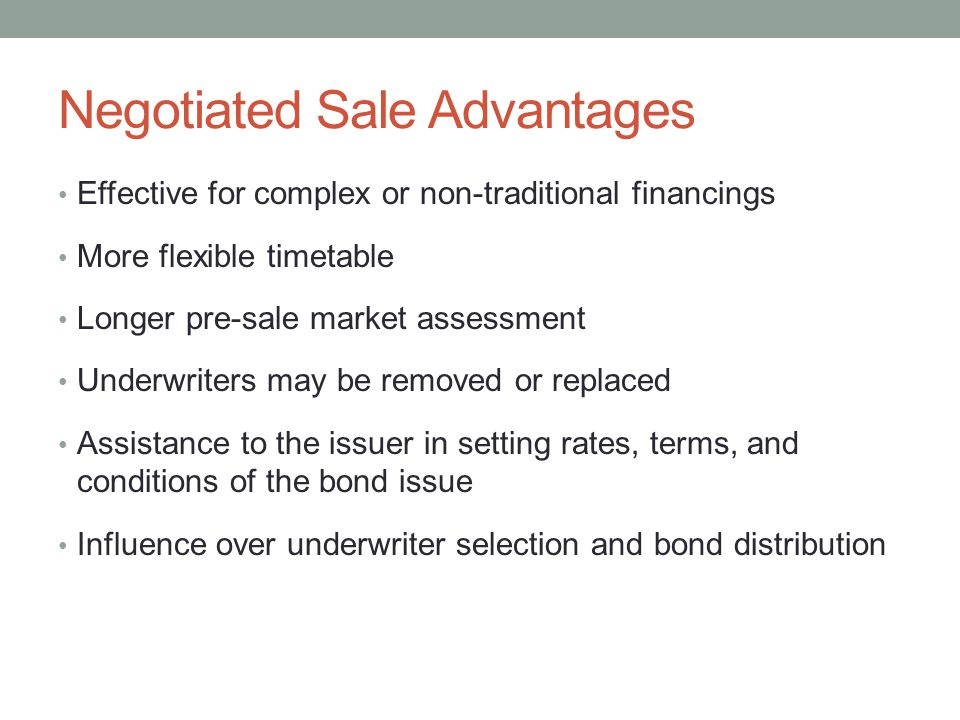 Negotiated Sale Advantages Effective for complex or non-traditional financings More flexible timetable Longer pre-sale market assessment Underwriters