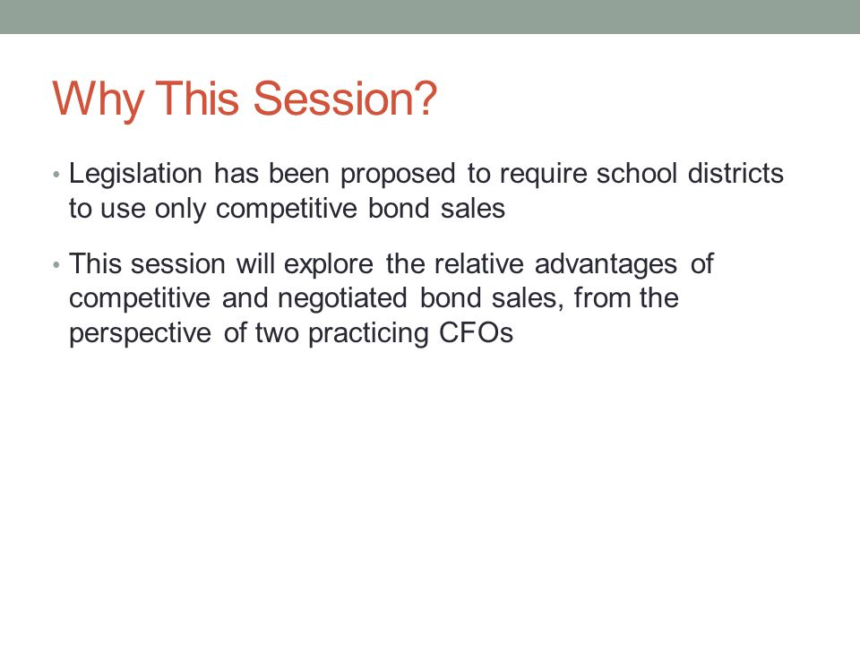 Why This Session? Legislation has been proposed to require school districts to use only competitive bond sales This session will explore the relative