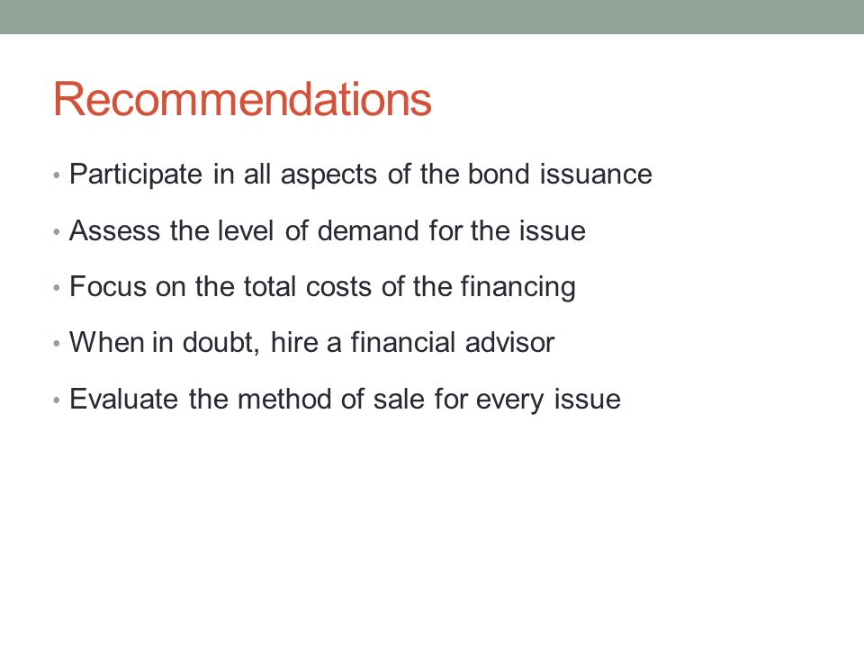Recommendations Participate in all aspects of the bond issuance Assess the level of demand for the issue Focus on the total costs of the financing Whe
