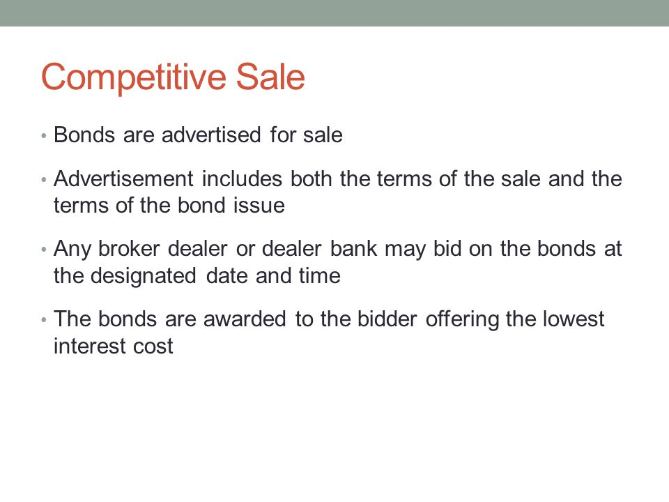 Competitive Sale Bonds are advertised for sale Advertisement includes both the terms of the sale and the terms of the bond issue Any broker dealer or dealer bank may bid on the bonds at the designated date and time The bonds are awarded to the bidder offering the lowest interest cost