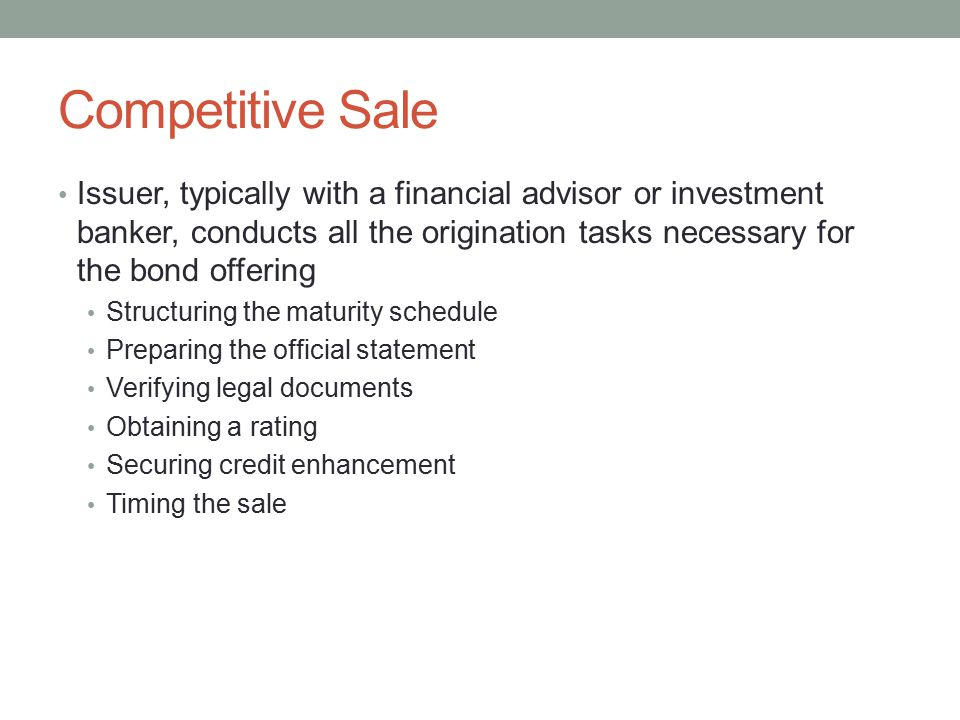 Competitive Sale Issuer, typically with a financial advisor or investment banker, conducts all the origination tasks necessary for the bond offering S