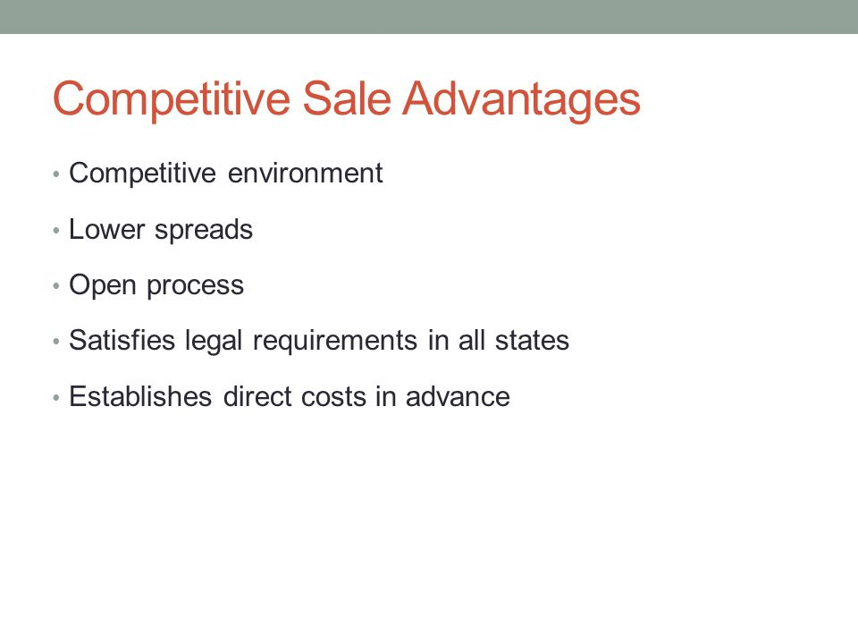 Competitive Sale Advantages Competitive environment Lower spreads Open process Satisfies legal requirements in all states Establishes direct costs in advance