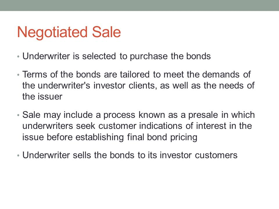 Negotiated Sale Underwriter is selected to purchase the bonds Terms of the bonds are tailored to meet the demands of the underwriter's investor client