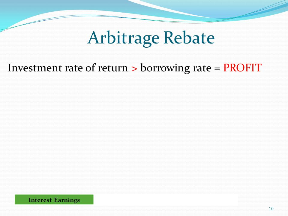 Arbitrage Rebate Investment rate of return > borrowing rate = PROFIT 10 Interest Earnings