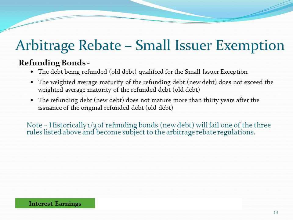Arbitrage Rebate – Small Issuer Exemption Refunding Bonds - The debt being refunded (old debt) qualified for the Small Issuer Exception The weighted average maturity of the refunding debt (new debt) does not exceed the weighted average maturity of the refunded debt (old debt) The refunding debt (new debt) does not mature more than thirty years after the issuance of the original refunded debt (old debt) Note – Historically 1/3 of refunding bonds (new debt) will fail one of the three rules listed above and become subject to the arbitrage rebate regulations.
