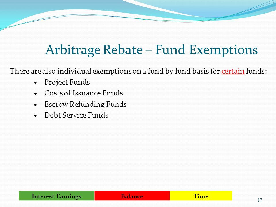 Arbitrage Rebate – Fund Exemptions There are also individual exemptions on a fund by fund basis for certain funds: Project Funds Costs of Issuance Funds Escrow Refunding Funds Debt Service Funds 17 Interest Earnings Balance Time