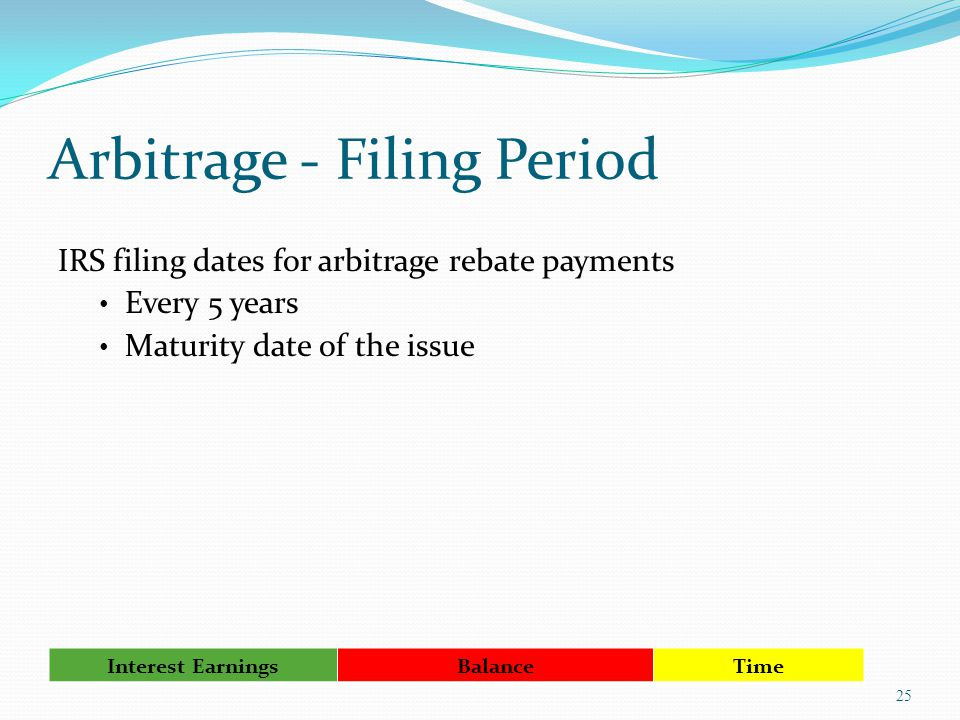 Arbitrage - Filing Period IRS filing dates for arbitrage rebate payments Every 5 years Maturity date of the issue 25 Interest Earnings Balance Time
