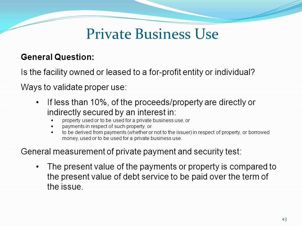 Private Business Use 43 General Question: Is the facility owned or leased to a for-profit entity or individual.
