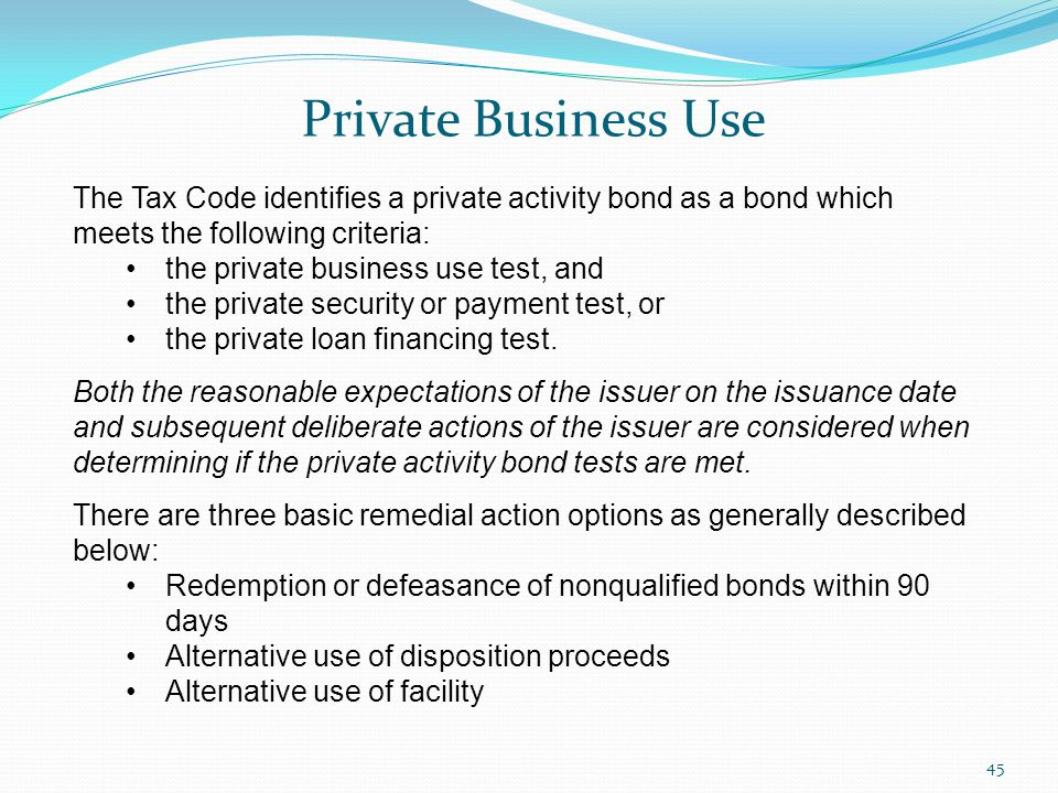 Private Business Use 45 The Tax Code identifies a private activity bond as a bond which meets the following criteria: the private business use test, and the private security or payment test, or the private loan financing test.