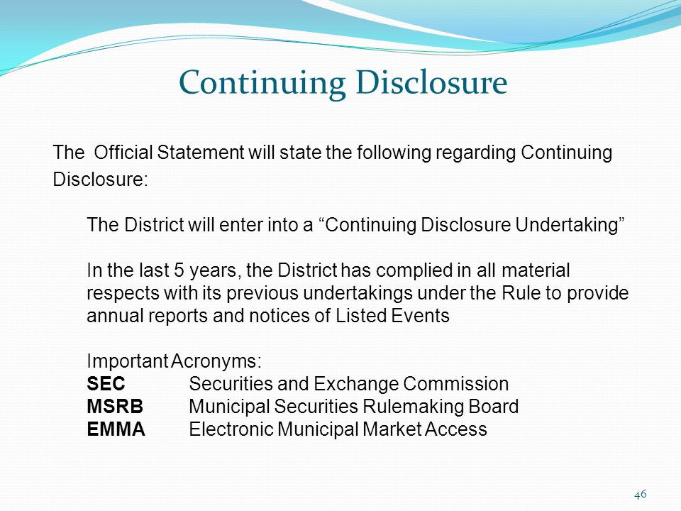 Continuing Disclosure 46 The Official Statement will state the following regarding Continuing Disclosure: The District will enter into a Continuing Disclosure Undertaking In the last 5 years, the District has complied in all material respects with its previous undertakings under the Rule to provide annual reports and notices of Listed Events Important Acronyms: SECSecurities and Exchange Commission MSRBMunicipal Securities Rulemaking Board EMMAElectronic Municipal Market Access