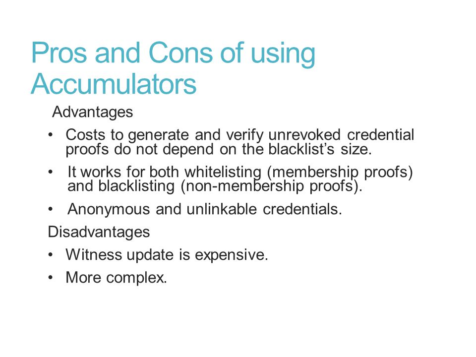 Pros and Cons of using Accumulators Advantages Costs to generate and verify unrevoked credential proofs do not depend on the blacklist's size.