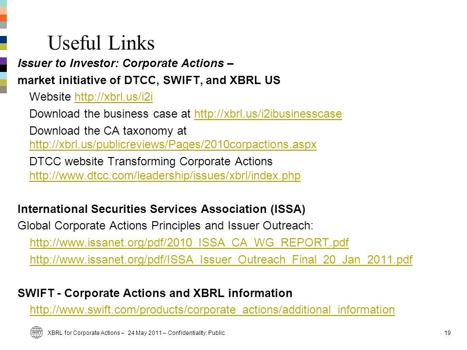 Useful Links XBRL for Corporate Actions – 24 May 2011 – Confidentiality: Public19 Issuer to Investor: Corporate Actions – market initiative of DTCC, SWIFT, and XBRL US Website http://xbrl.us/i2ihttp://xbrl.us/i2i Download the business case at http://xbrl.us/i2ibusinesscasehttp://xbrl.us/i2ibusinesscase Download the CA taxonomy at http://xbrl.us/publicreviews/Pages/2010corpactions.aspx http://xbrl.us/publicreviews/Pages/2010corpactions.aspx DTCC website Transforming Corporate Actions http://www.dtcc.com/leadership/issues/xbrl/index.php http://www.dtcc.com/leadership/issues/xbrl/index.php International Securities Services Association (ISSA) Global Corporate Actions Principles and Issuer Outreach: http://www.issanet.org/pdf/2010_ISSA_CA_WG_REPORT.pdf http://www.issanet.org/pdf/ISSA_Issuer_Outreach_Final_20_Jan_2011.pdf SWIFT - Corporate Actions and XBRL information http://www.swift.com/products/corporate_actions/additional_information