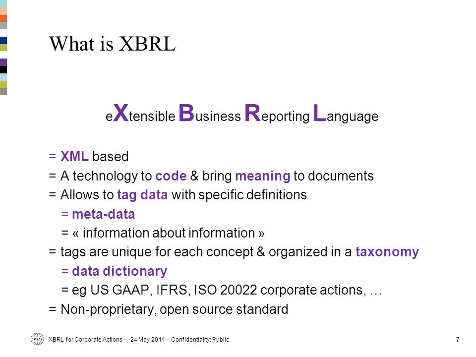 What is XBRL e X tensible B usiness R eporting L anguage =XML based =A technology to code & bring meaning to documents =Allows to tag data with specific definitions =meta-data =« information about information » =tags are unique for each concept & organized in a taxonomy =data dictionary =eg US GAAP, IFRS, ISO 20022 corporate actions, … =Non-proprietary, open source standard 7XBRL for Corporate Actions – 24 May 2011 – Confidentiality: Public