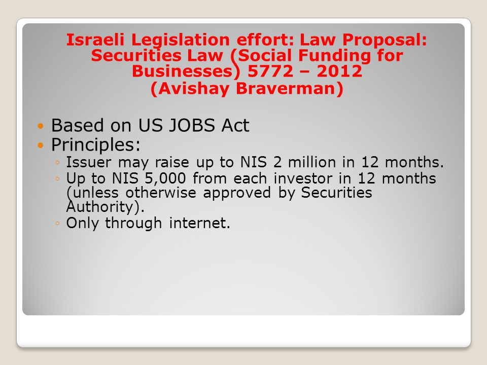 Israeli Legislation effort: Law Proposal: Securities Law (Social Funding for Businesses) 5772 – 2012 (Avishay Braverman) Based on US JOBS Act Principles: ◦Issuer may raise up to NIS 2 million in 12 months.