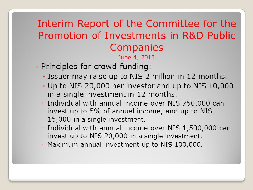 Interim Report of the Committee for the Promotion of Investments in R&D Public Companies June 4, 2013 ◦Principles for crowd funding:  Issuer may raise up to NIS 2 million in 12 months.