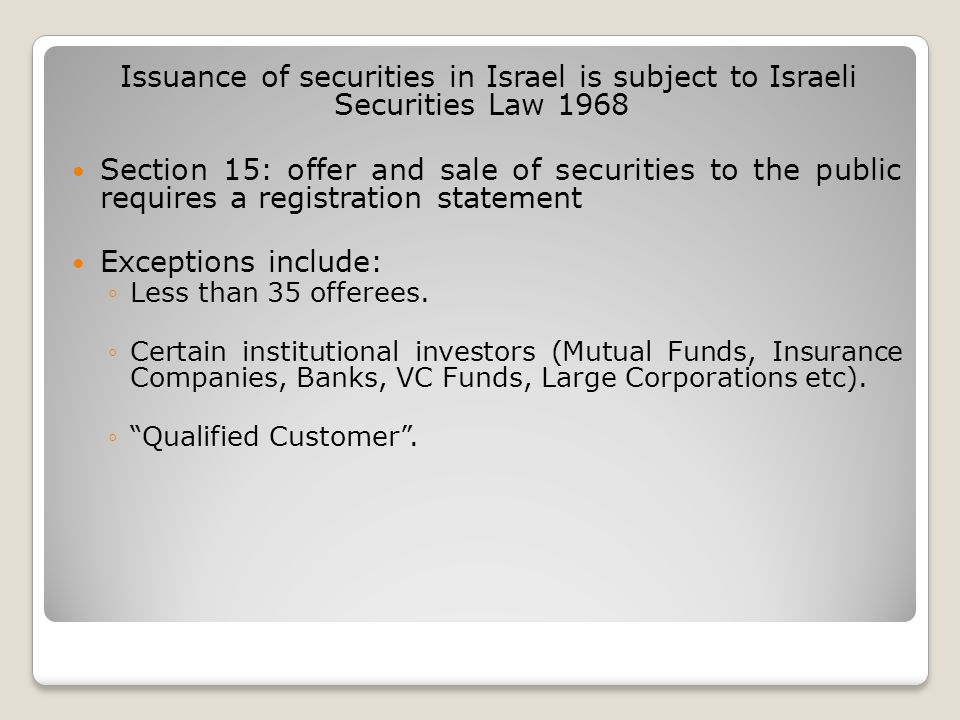 Issuance of securities in Israel is subject to Israeli Securities Law 1968 Section 15: offer and sale of securities to the public requires a registration statement Exceptions include: ◦Less than 35 offerees.