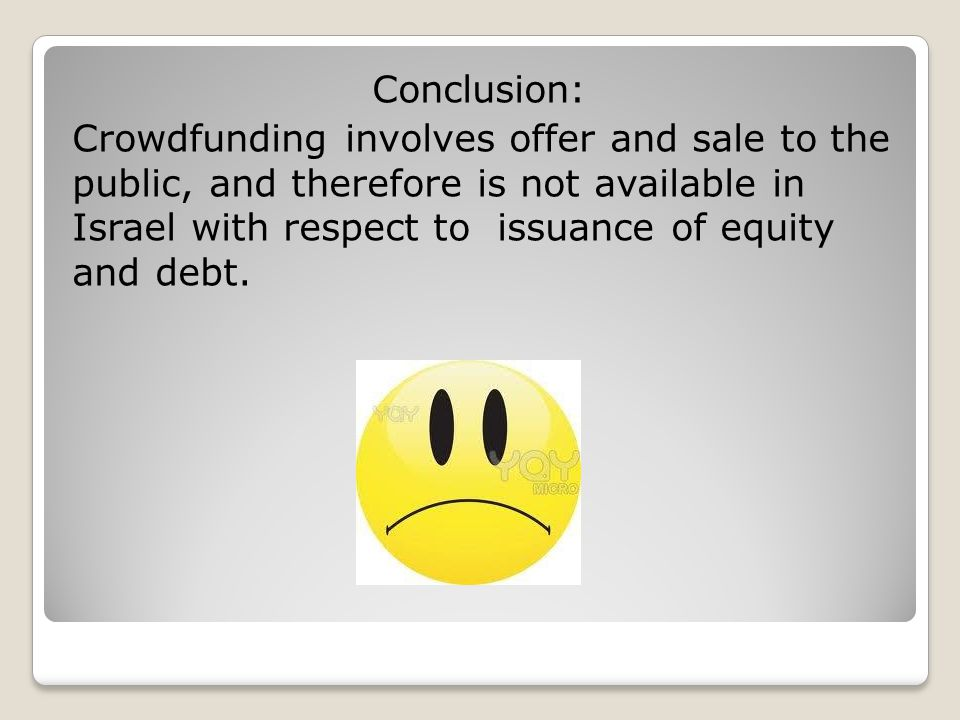 Conclusion: Crowdfunding involves offer and sale to the public, and therefore is not available in Israel with respect to issuance of equity and debt.