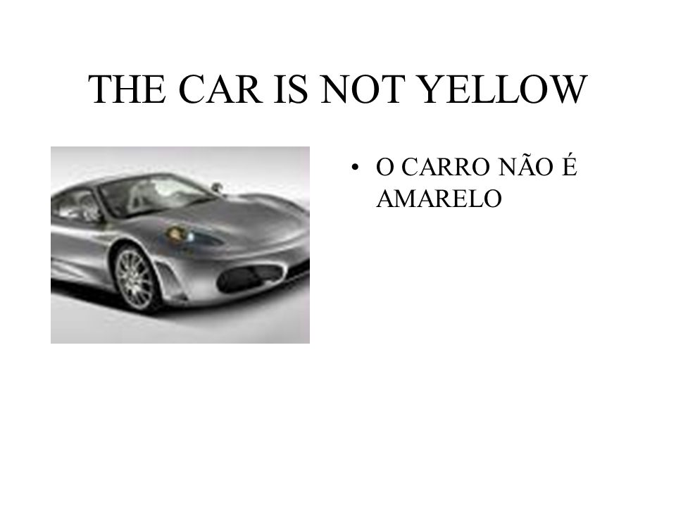 THE CAR IS NOT YELLOW O CARRO NÃO É AMARELO
