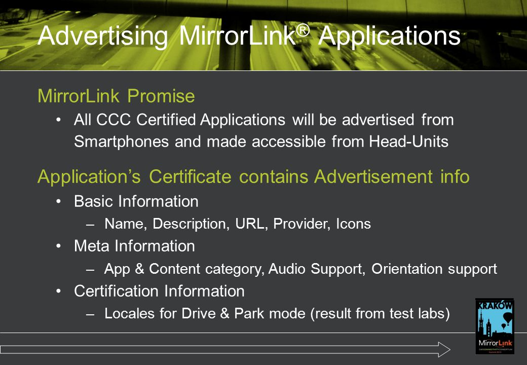 MirrorLink Promise All CCC Certified Applications will be advertised from Smartphones and made accessible from Head-Units Application's Certificate contains Advertisement info Basic Information –Name, Description, URL, Provider, Icons Meta Information –App & Content category, Audio Support, Orientation support Certification Information –Locales for Drive & Park mode (result from test labs) Advertising MirrorLink ® Applications
