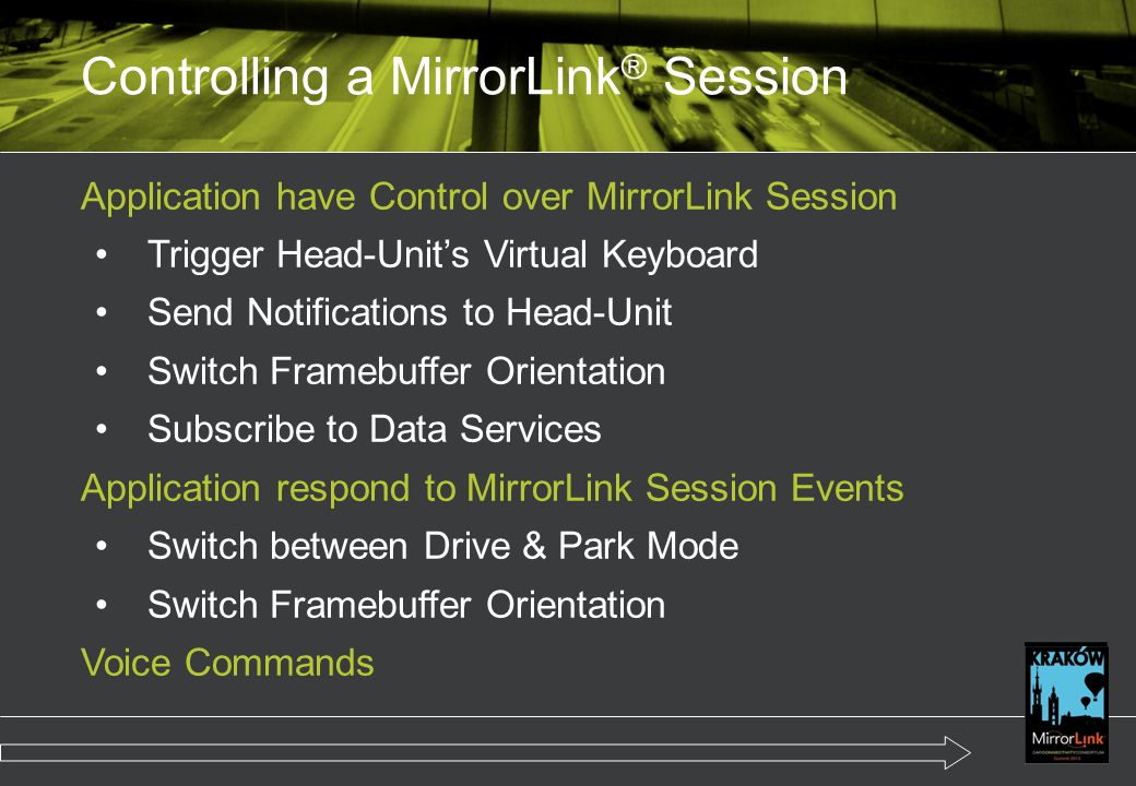 Application have Control over MirrorLink Session Trigger Head-Unit's Virtual Keyboard Send Notifications to Head-Unit Switch Framebuffer Orientation Subscribe to Data Services Application respond to MirrorLink Session Events Switch between Drive & Park Mode Switch Framebuffer Orientation Voice Commands Controlling a MirrorLink ® Session