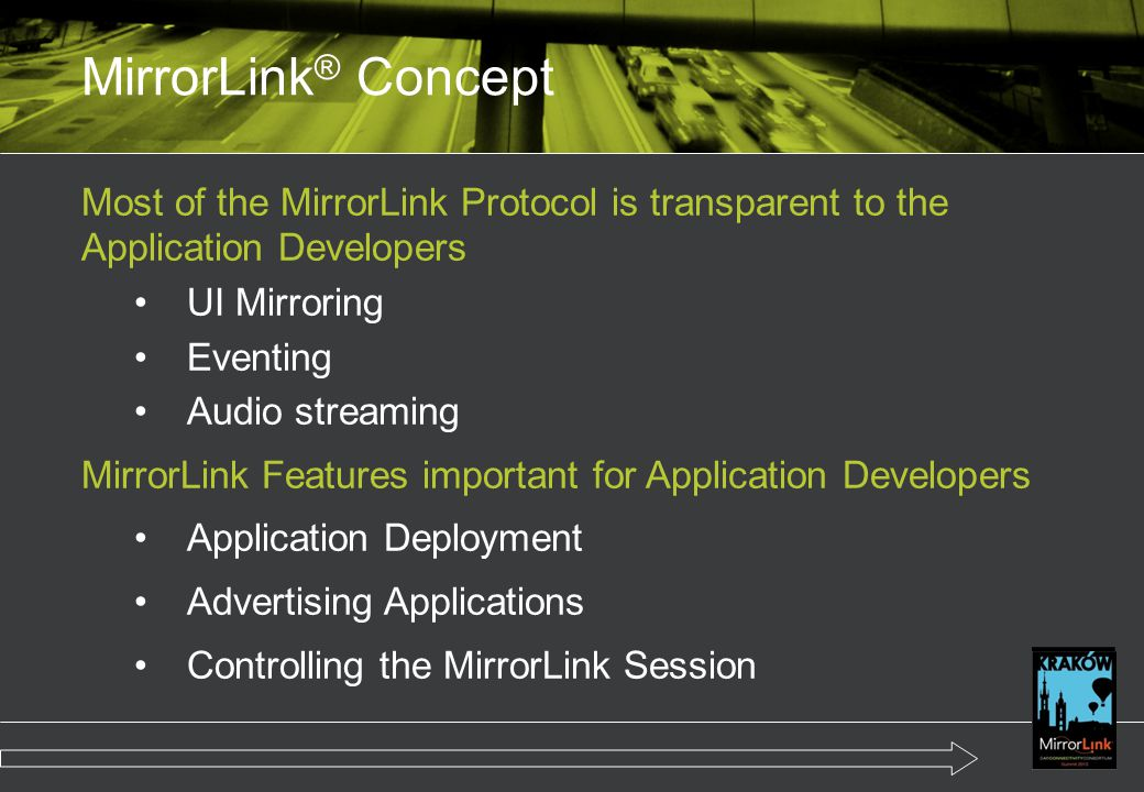 Most of the MirrorLink Protocol is transparent to the Application Developers UI Mirroring Eventing Audio streaming MirrorLink Features important for Application Developers Application Deployment Advertising Applications Controlling the MirrorLink Session MirrorLink ® Concept