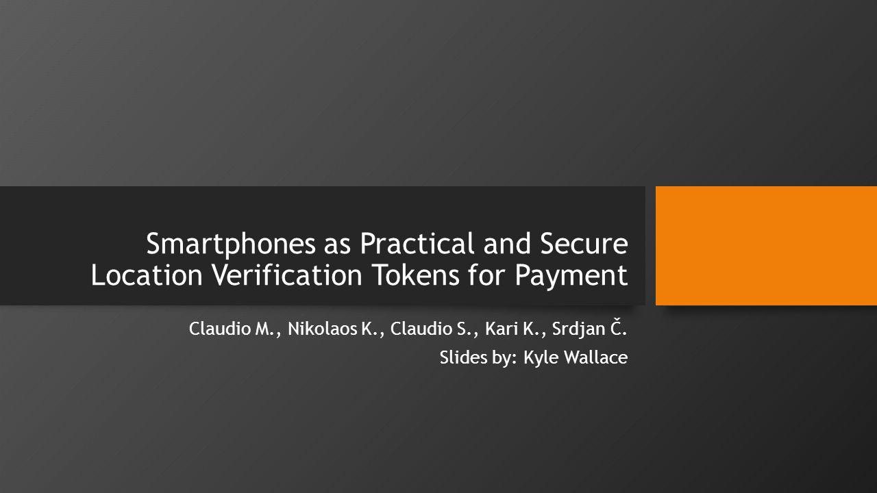 Smartphones as Practical and Secure Location Verification Tokens for Payment Claudio M., Nikolaos K., Claudio S., Kari K., Srdjan Č.