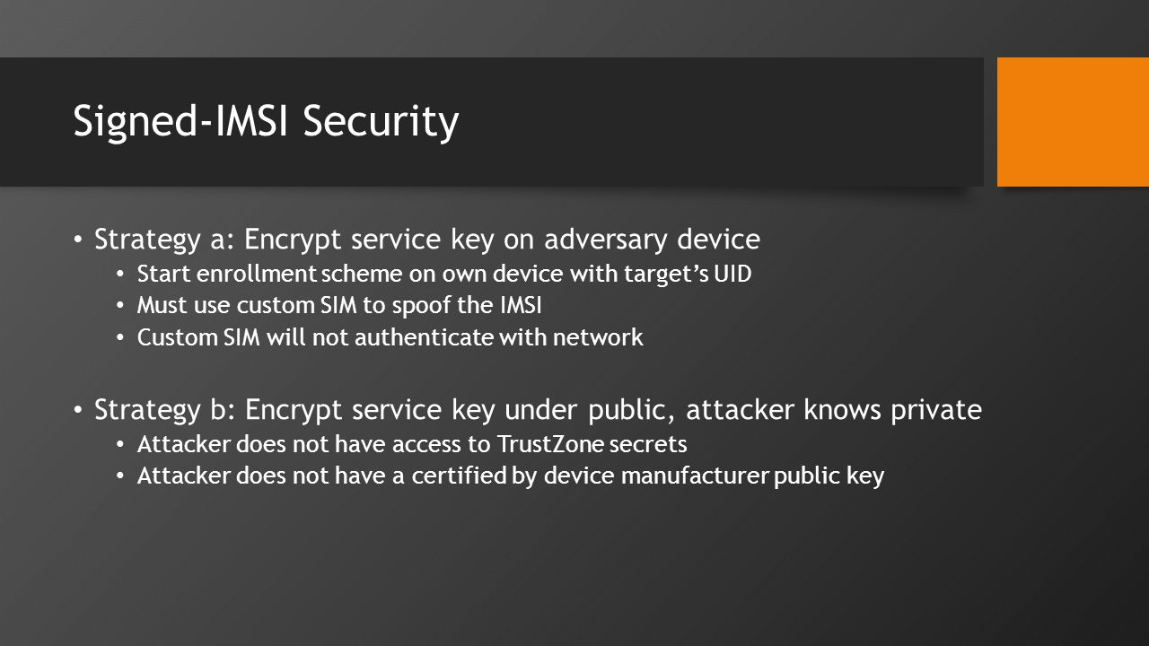 Signed-IMSI Security Strategy a: Encrypt service key on adversary device Start enrollment scheme on own device with target's UID Must use custom SIM to spoof the IMSI Custom SIM will not authenticate with network Strategy b: Encrypt service key under public, attacker knows private Attacker does not have access to TrustZone secrets Attacker does not have a certified by device manufacturer public key
