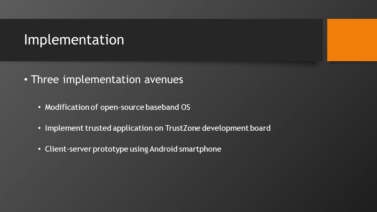 Implementation Three implementation avenues Modification of open-source baseband OS Implement trusted application on TrustZone development board Client-server prototype using Android smartphone