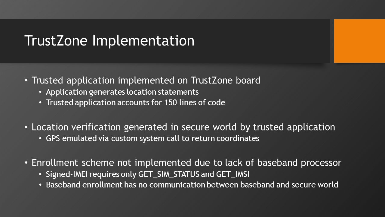 TrustZone Implementation Trusted application implemented on TrustZone board Application generates location statements Trusted application accounts for 150 lines of code Location verification generated in secure world by trusted application GPS emulated via custom system call to return coordinates Enrollment scheme not implemented due to lack of baseband processor Signed-IMEI requires only GET_SIM_STATUS and GET_IMSI Baseband enrollment has no communication between baseband and secure world