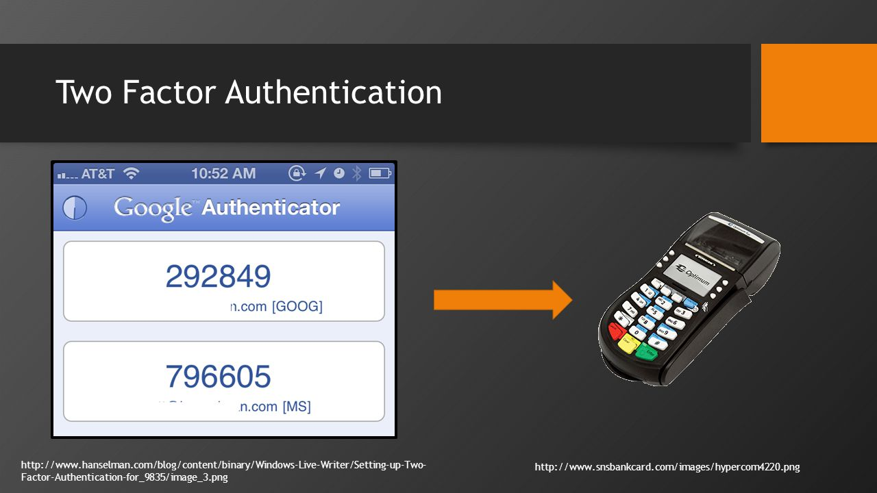 Two Factor Authentication http://www.hanselman.com/blog/content/binary/Windows-Live-Writer/Setting-up-Two- Factor-Authentication-for_9835/image_3.png http://www.snsbankcard.com/images/hypercom4220.png