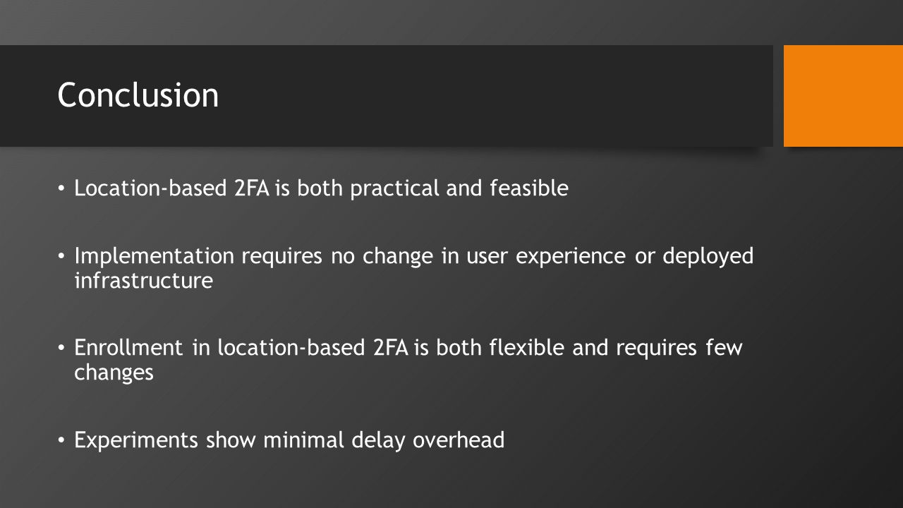 Conclusion Location-based 2FA is both practical and feasible Implementation requires no change in user experience or deployed infrastructure Enrollment in location-based 2FA is both flexible and requires few changes Experiments show minimal delay overhead