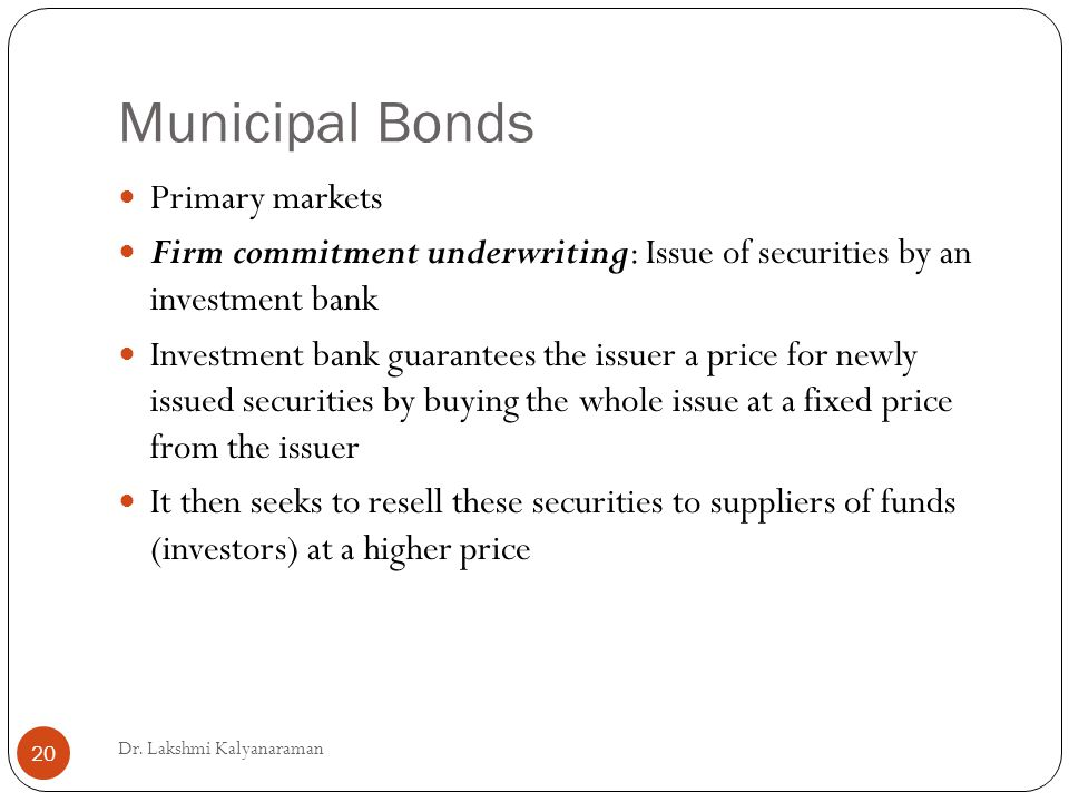 Municipal Bonds Primary markets Firm commitment underwriting: Issue of securities by an investment bank Investment bank guarantees the issuer a price for newly issued securities by buying the whole issue at a fixed price from the issuer It then seeks to resell these securities to suppliers of funds (investors) at a higher price Dr.