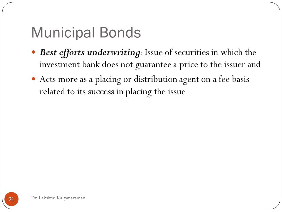 Municipal Bonds Best efforts underwriting: Issue of securities in which the investment bank does not guarantee a price to the issuer and Acts more as a placing or distribution agent on a fee basis related to its success in placing the issue Dr.